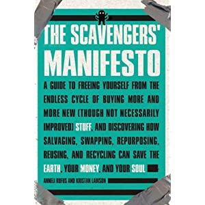 Image for The Scavenger's Manifesto: A Guide to Freeing Yourself from the Endless Cycle of Buying More and More New (Though Not Necessarily Improved) Stuff, and Discovering How Salvaging, Swapping, Repurposing, Reusing, and Recycling Can Save the Earth, Your Money, and Your Soul