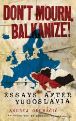 Image for Don't Mourn, Balkanize! Essays After Yugoslavia