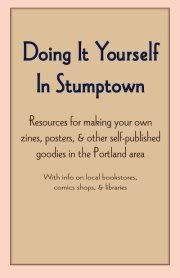 Image for Doing It Yourself In Stumptown: Resources for making your own zines, posters, & other self-published goodies in the Portland area, with information on local events, classes, bookstores, comics shops, craft printers, publishers & libraries.